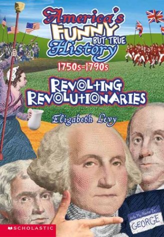 Read Online Revolting Revolutionaries, 1750s-1790s (America's Funny But True History No. 5) PDF