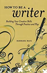 How to Be a Writer: Building Your Creative Skills Through Practice and Play by Barbara Baig (2010-09-26)