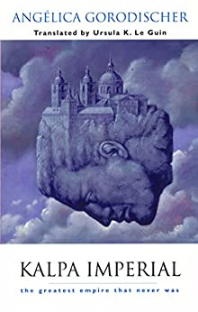 Kalpa Imperial: The Greatest Empire That Never Was by [Gorodischer, Ursula K. Le Guin Angélica]