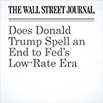 Does Donald Trump Spell an End to Fed's Low-Rate Era | Greg Ip