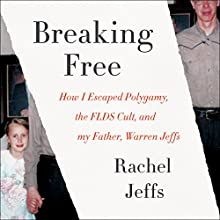 Breaking Free: How I Escaped Polygamy, the FLDS Cult, and My Father, Warren Jeffs Audiobook by Rachel Jeffs Narrated by Rachel Jeffs