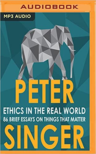 Ethics In The Real World  Brief Essays On Things That Matter  Ethics In The Real World  Brief Essays On Things That Matter Peter  Singer James Saunders  Amazoncom Books