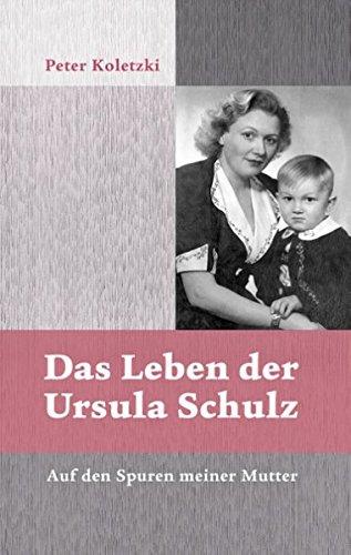 Das Leben der Ursula Schulz: Auf den Spuren meiner Mutter