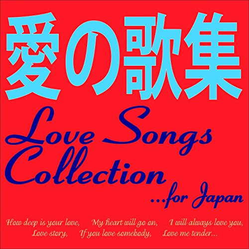 Love Songs Collection... for Japan (How Deep Is Your Love, My Heart Will Go On, I Will Always Love You, Love Story, If You Love Somebody, Love Me Tender...)