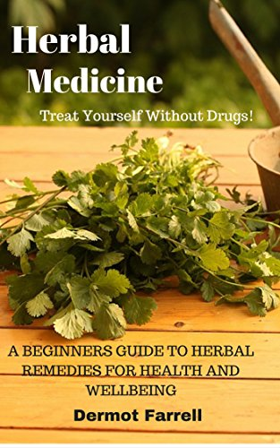 Herbal Medicine: A BEGINNERS GUIDE TO HERBAL REMEDIES FOR HEALTH AND WELLBEING (ALTERNATIVE MEDICINE, NATURAL MEDICINE, MEDICINAL HERBS) (HERBAL REMEDIES ... MENTAL AND EMOTIONAL WELL-BEING Book 2) by [Farrell, Dermot]