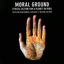 Moral Ground: Ethical Action for a Planet in Peril Audiobook by Kathleen Dean Moore (editor), Michael P. Nelson (editor), Desmond Tutu (foreword) Narrated by Kevin Stillwell