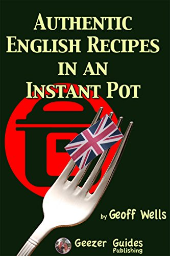 Authentic English Recipes In An Instant Pot: The Latest Way To Cook British Food by Geoff Wells