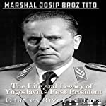 Marshal Josip Broz Tito: The Life and Legacy of Yugoslavia's First President | Charles River Editors