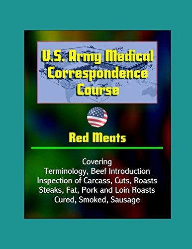 U.S. Army Medical Correspondence Course: Red Meats - Covering Terminology, Beef Introduction, Inspection of Carcass, Cuts, Roasts, Steaks, Fat, Pork and Loin Roasts, Cured, Smoked, Sausage