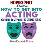 How to Get into Acting: Your Step-by-Step Guide to Get into Acting | HowExpert Press