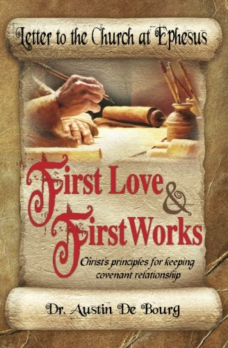 Letter to the Church at Ephesus, First Love and First Works: Christ's principles for keeping covenant relationship (Letters to the Seven Churches) (Volume 1) pdf
