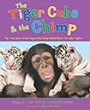 The Tiger Cubs and the Chimp: The True Story of How Anjana the Chimp Helped Raise Two Baby Tigers