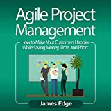#5: Agile Project Management: How to Make Your Customers Happier While Saving Money, Time, and Effort