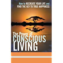 The Power of Conscious Living: How to Recreate Your Life and Find the Key to True Happiness