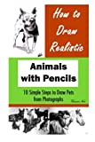 How to Draw Realistic Animals with Pencils: 10 Simple Steps to Draw Pets from Photographs (How to Draw Dogs, How to Draw Cats, How to Draw Horses, ... from Photographs, Drawing from Photographs)