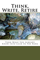 Think, Write, Retire!: Turn What You Already Know Into Cash In The Bank