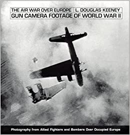 gun camera footage of world war ii l douglas keeney 9781884532320