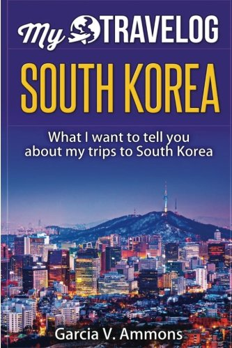 South Korea: What I want to tell you about my trips to South Korea (My Travelog)