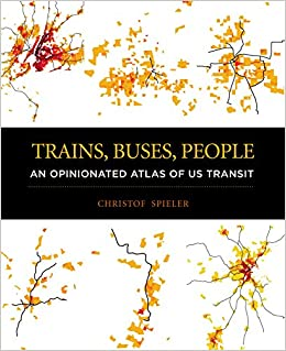Trains, Buses, People: An Opinionated Atlas of US Transit: Christof