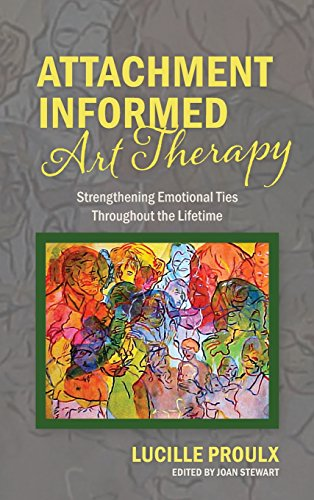 Attachment Informed Art Therapy: Strengthening Emotional Ties Throughout the Lifetime by Lucille Proulx