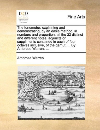 The tonometer: explaining and demonstrating, by an easie method, in numbers and proportion, all the 32 distinct and different notes, adjuncts or ... of the gamut, ... By Ambrose Warren, ...