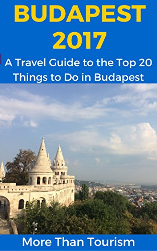 Budapest 2017: A Travel Guide to the Top 20 Things to Do in Budapest, Hungary: Best of Budapest Travel Guide