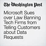 Microsoft Sues over Law Banning Tech Firms from Telling Customers about Data Requests | Ellen Nakashima