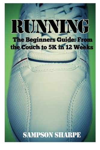 Download Running: The Beginners Guide: From The Couch To A 5k In 12 Weeks (Running - Jogging - 5K - Weight Loss - Sprinting) PDF
