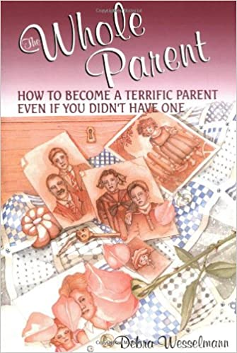 The Whole Parent: How To Become A Terrific Parent Even If You Didn ...