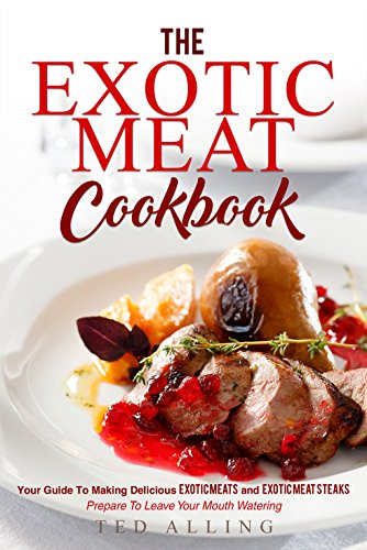 The Exotic Meat Cookbook: Your Guide to Making Delicious Exotic Meats and Exotic Meat Steaks - Prepare to Leave Your Mouth (Exotic Steak Sauce)