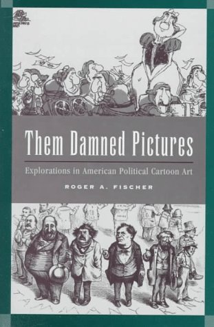 Them Damned Pictures: Explorations in American Political Cartoon Art