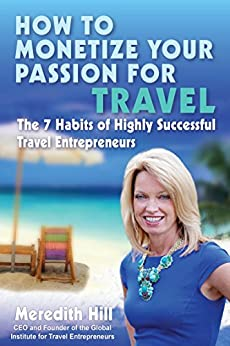 How to Monetize Your Passion for Travel: The Seven Habits of Highly Successful Travel Entrepreneurs by [Hill, Meredith]