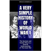 A Very Simple History of World War 1: The Quickest and Easiest Way to a General Understanding of The Great War (Book 1)