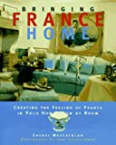 Bringing it Home - France : Creating the Feeling of France in Your Home Room by Room