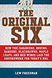 The Original Six: How the Canadiens, Bruins, Rangers, Blackhawks, Maple Leafs, and Red Wings Laid the Groundwork for Today's National Hockey League