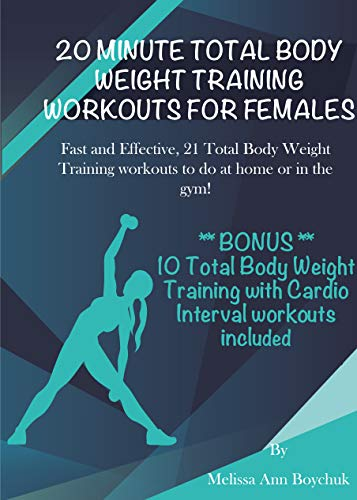 20 MINUTE TOTAL BODY WEIGHT TRAINING WORKOUTS FOR FEMALES: Fast and Effective, 21 Total Body Weight Training workouts to do at home or in the gym! **BONUS** 10 Total Body Weight Training with Cardio
