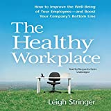 The Healthy Workplace: How to Improve the Well-Being of Your Employees and Boost Your Company's Bottom Line