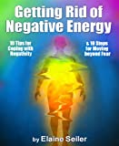 Getting Rid of Negative Energy: 10 tips for coping with negativity & 10 steps for moving beyond fear.