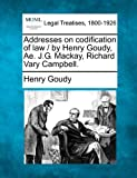 Addresses on codification of law / by Henry Goudy, Ae. J. G. Mackay, Richard Vary Campbell, Henry Goudy, 1240011229