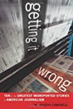 Getting It Wrong: Ten of the Greatest Misreported Stories in American Journalism, W. Joseph Campbell, 0520262093
