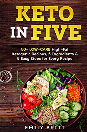Keto in Five: 50+ Low-Carb High-Fat Ketogenic Recipes, 5 Ingredients & 5 Easy Steps for Every Recipe by Emily Britt
