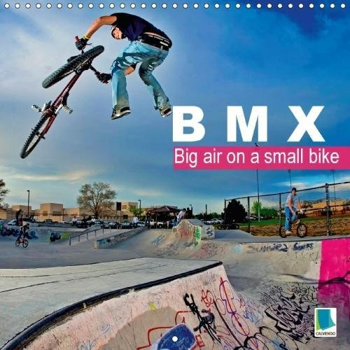 BMX: Big Air on a Small Bike 2018: Thrills and Spills on Two Wheels (Calvendo Sports) by (Calendar)