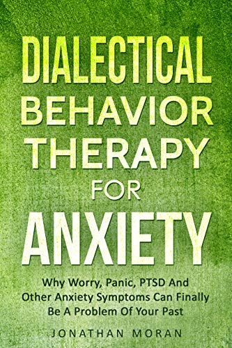 Dialectical Behavior Therapy For Anxiety: Why Worry, Panic, PTSD And Other Anxiety Symptoms Can Finally Be A Problem Of Your Past