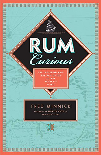 Rum Curious: The Indispensable Tasting Guide to the World's Spirit by Fred Minnick