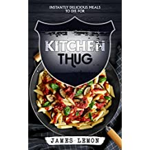 KITCHEN THUG: Instantly Delicious Meals To Die For