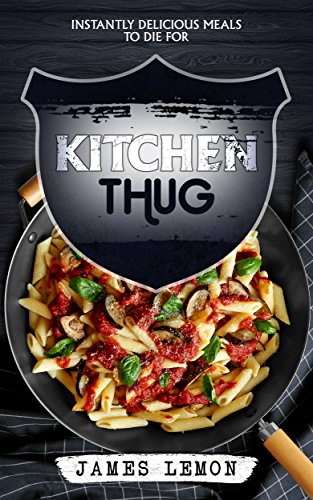 KITCHEN THUG: Instantly Delicious Meals To Die For by James Lemon, Diana Watson