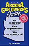 The Arizona Gun Owner's Guide : Who Can Bear Arms? Where Are Guns Forbidden? When Can You Shoot to Kill?, Korwin, Alan, 1889632074