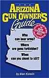 The Arizona Gun Owner's Guide : Who Can Bear Arms? Where Are Guns Forbidden? When Can You Shoot to Kill?, Korwin, Alan, 1889632074