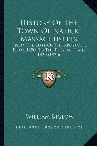 History Of The Town Of Natick, Massachusetts: From The Date Of The Apostolic Eliot, 1650, To The Present Time, 1830 - The Natick Collection