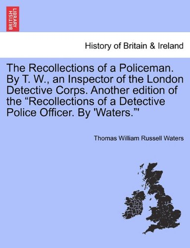 """The Recollections of a Policeman. By T. W., an Inspector of the London Detective Corps. Another edition of the """"Recollections of a Detective Police Officer. By 'Waters.""""' pdf epub"""